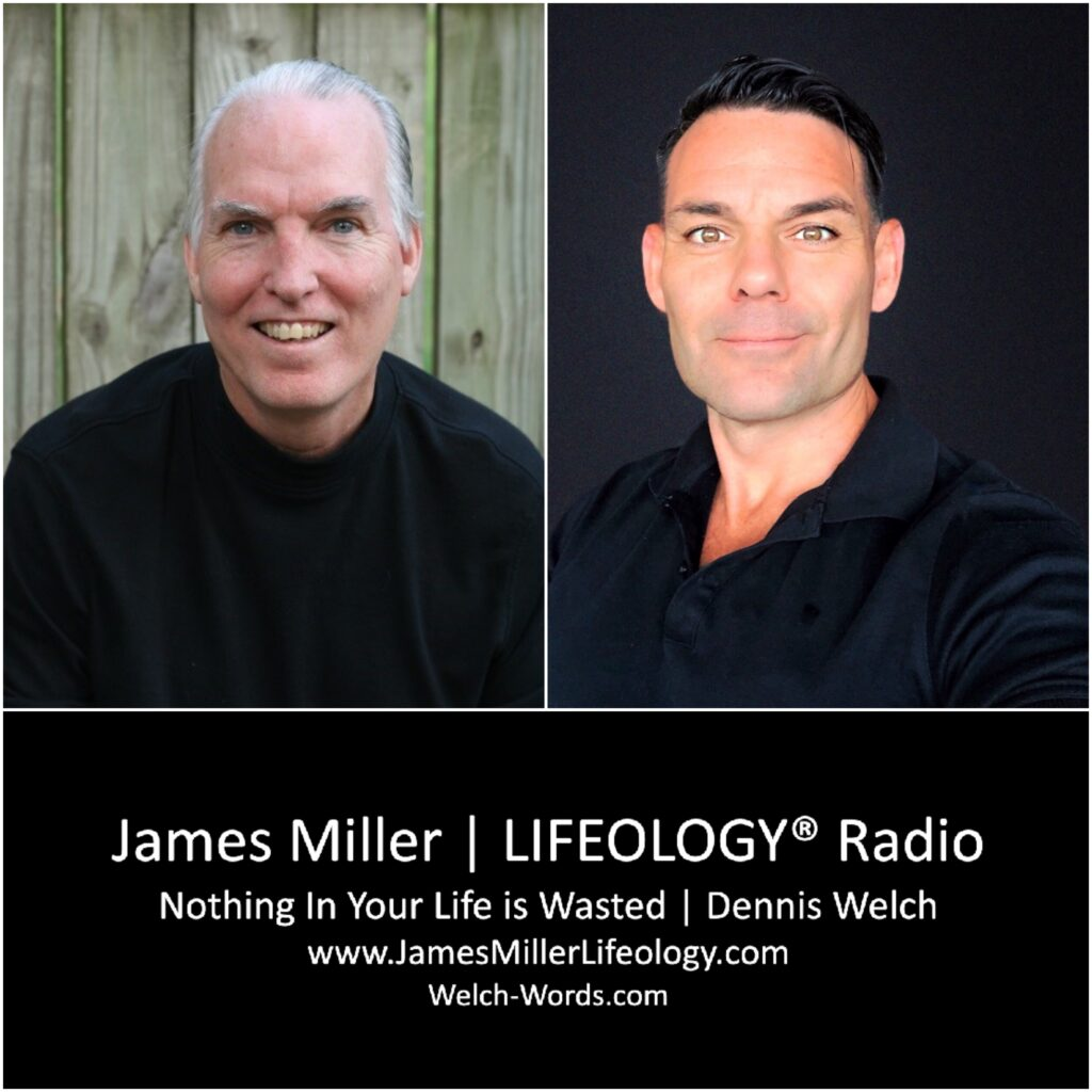 Nothing In Your Life is Wasted | Dennis Welch on James Miller's LIFEOLOGY®